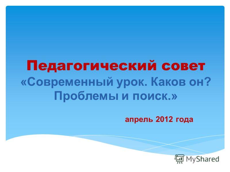 Педагогический совет «Современный урок. Каков он? Проблемы и поиск.» апрель 2012 года