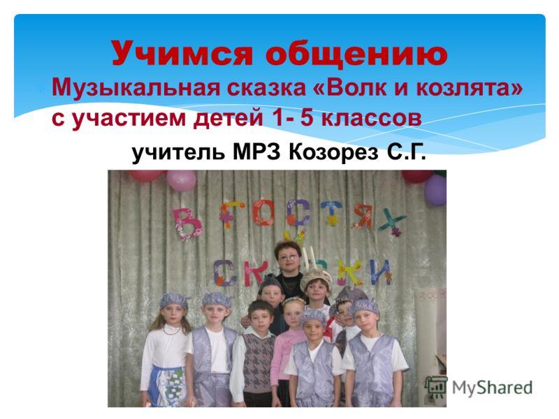 Учимся общению Музыкальная сказка «Волк и козлята» с участием детей 1- 5 классов учитель МРЗ Козорез С.Г.
