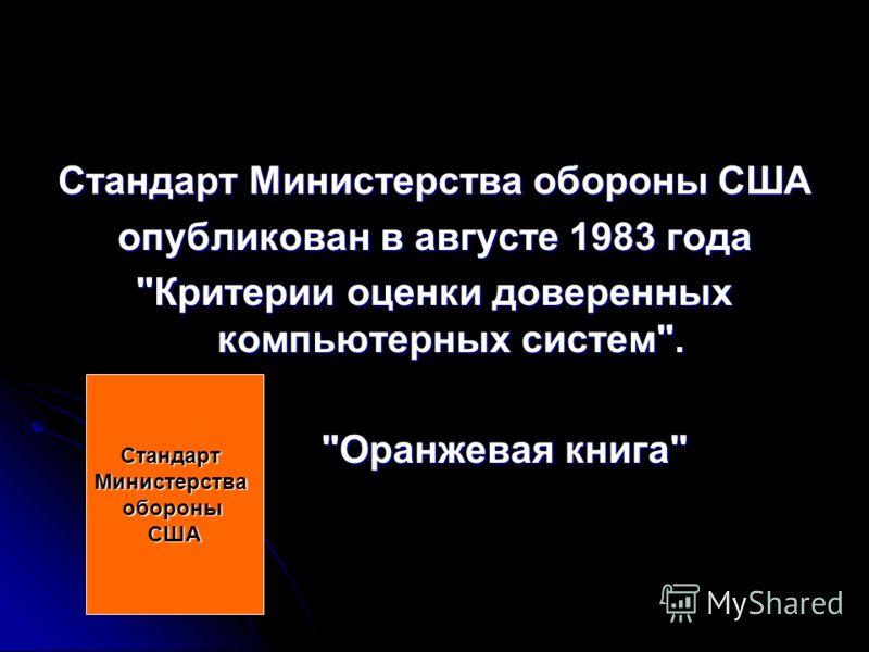 Стандарт Министерства обороны США опубликован в августе 1983 года Критерии оценки доверенных компьютерных систем. Оранжевая книга Оранжевая книга СтандартМинистерстваобороныСША