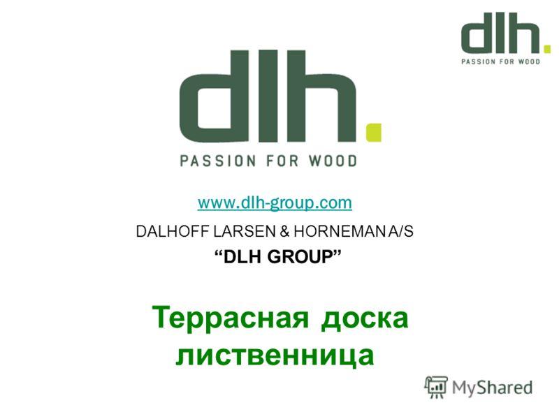 www.dlh-group.com DALHOFF LARSEN & HORNEMAN A/S DLH GROUP Террасная доска лиственница