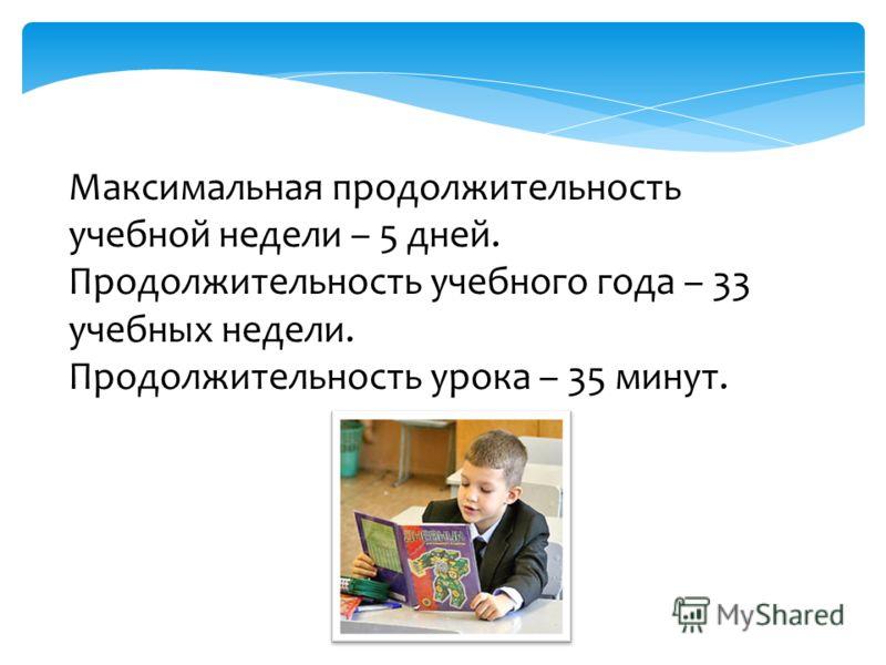 Максимальная продолжительность учебной недели – 5 дней. Продолжительность учебного года – 33 учебных недели. Продолжительность урока – 35 минут.