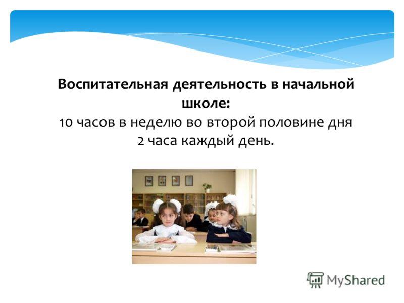Воспитательная деятельность в начальной школе: 10 часов в неделю во второй половине дня 2 часа каждый день.