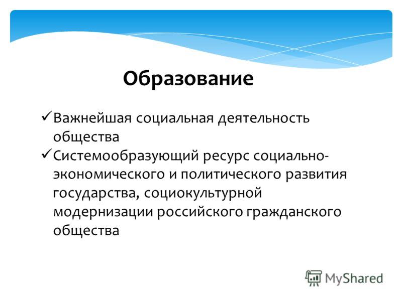 Образование Важнейшая социальная деятельность общества Системообразующий ресурс социально- экономического и политического развития государства, социокультурной модернизации российского гражданского общества