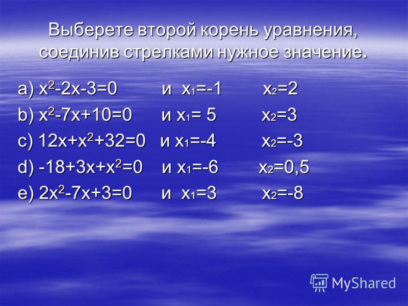 Выберете второй корень уравнения, соединив стрелками нужное значение. а) x 2 -2x-3=0 и x 1 =-1 x 2 =2 b) x 2 -7x+10=0 и x 1 = 5 x 2 =3 c) 12x+x 2 +32=0 и x 1 =-4 x 2 =-3 d) -18+3x+x 2 =0 и x 1 =-6 x 2 =0,5 e) 2x 2 -7x+3=0 и x 1 =3 x 2 =-8