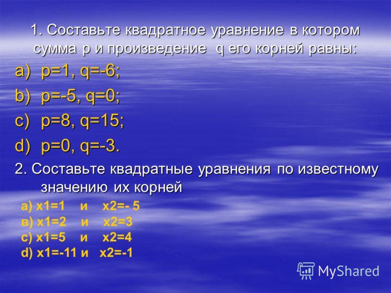 1. Составьте квадратное уравнение в котором сумма p и произведение q его корней равны: a)p=1, q=-6; b)p=-5, q=0; c)p=8, q=15; d)p=0, q=-3. 2. Составьте квадратные уравнения по известному значению их корней а) x1=1 и x2=- 5 в) x1=2 и x2=3 с) x1=5 и x2