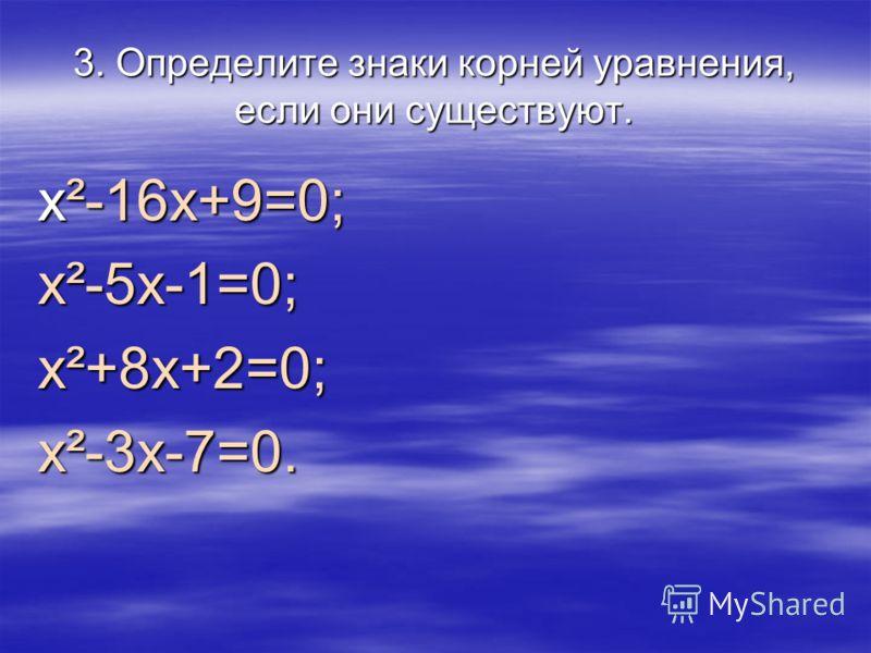 3. Определите знаки корней уравнения, если они существуют. x²-16х+9=0; х²-5х-1=0;х²+8х+2=0;х²-3х-7=0.