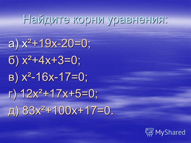 Найдите корни уравнения: а) x²+19x-20=0; б) x²+4x+3=0; в) x²-16x-17=0; г) 12x²+17x+5=0; д) 83x²+100x+17=0.