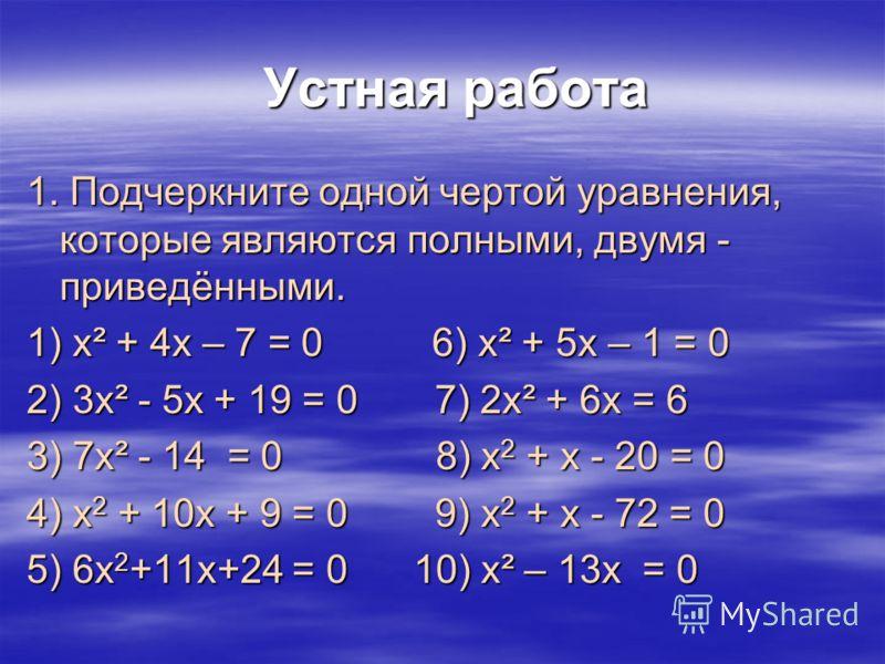 Устная работа Устная работа 1. Подчеркните одной чертой уравнения, которые являются полными, двумя - приведёнными. 1) х² + 4х – 7 = 0 6) х² + 5х – 1 = 0 2) 3х² - 5х + 19 = 0 7) 2х² + 6х = 6 3) 7х² - 14 = 0 8) х 2 + х - 20 = 0 4) х 2 + 10х + 9 = 0 9)