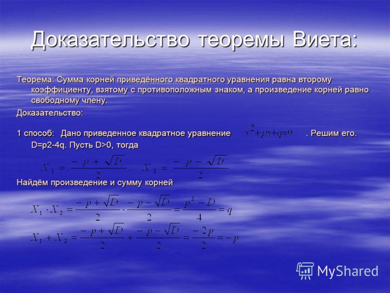 Доказательство теоремы Виета: Теорема: Сумма корней приведённого квадратного уравнения равна второму коэффициенту, взятому с противоположным знаком, а произведение корней равно свободному члену. Доказательство: 1 способ: Дано приведенное квадратное у