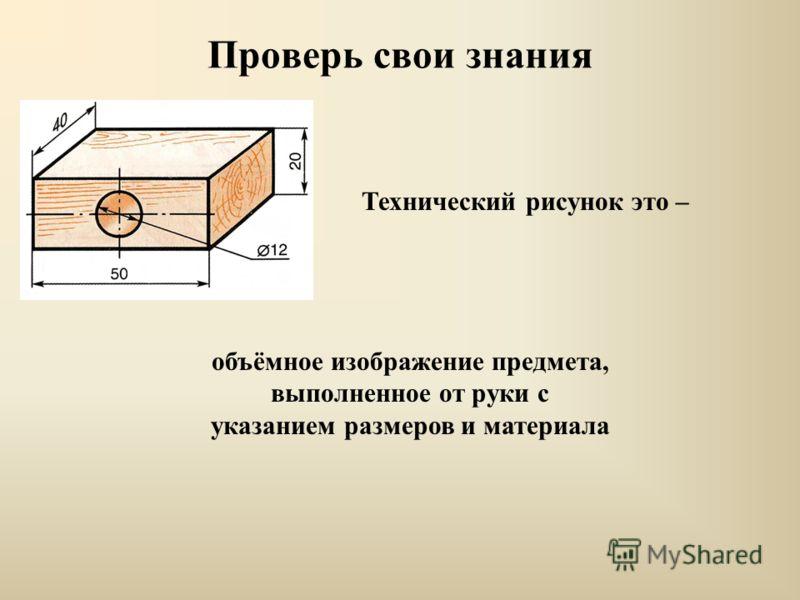 Проверь свои знания Технический рисунок это – объёмное изображение предмета, выполненное от руки с указанием размеров и материала