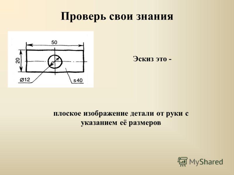 Проверь свои знания Эскиз это - плоское изображение детали от руки с указанием её размеров