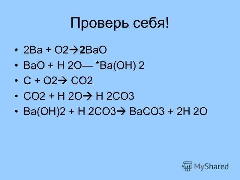 Проверь себя! 2Ва + О2 2ВаО ВаО + Н 2О *Ва(ОН) 2 С + О2 СО2 СО2 + Н 2О Н 2СО3 Ва(ОН)2 + Н 2СО3 ВаСО3 + 2Н 2О