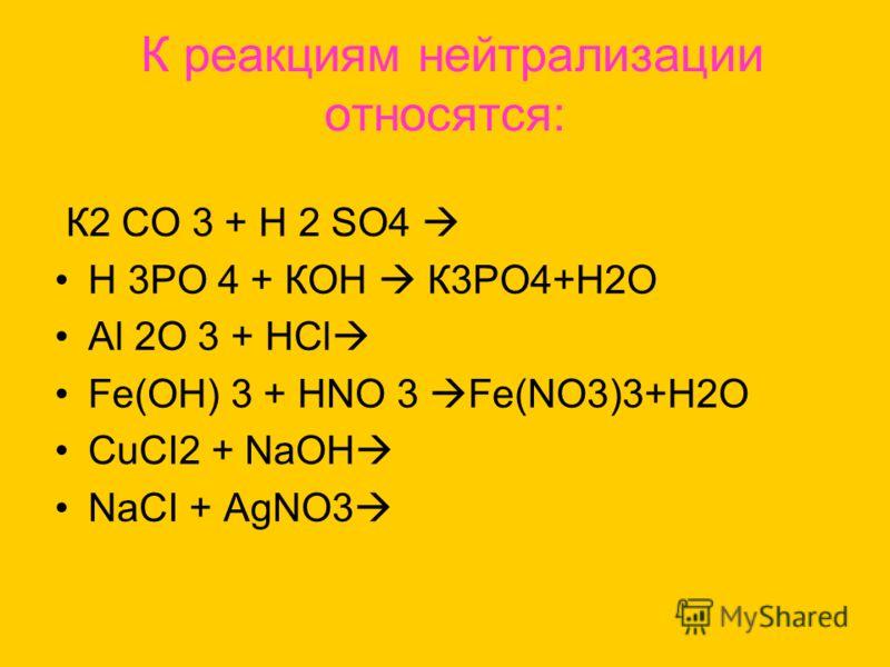 К реакциям нейтрализации относятся: К2 СО 3 + Н 2 SО4 Н 3РО 4 + КОН К3РО4+Н2О Аl 2О 3 + НСl Fе(ОН) 3 + НNО 3 Fe(NO3)3+H2O CuCI2 + NaOH NaCI + AgNO3