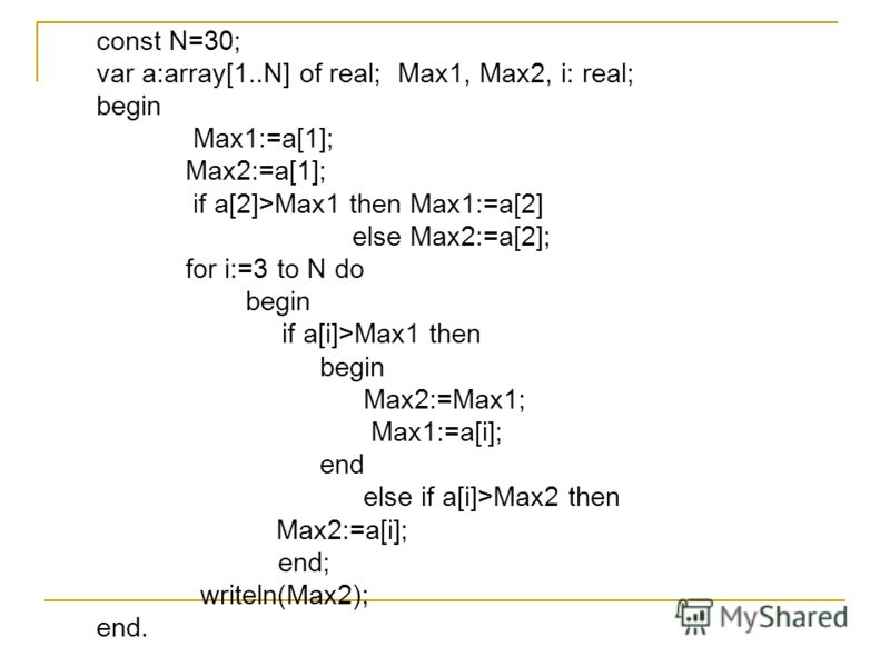const N=30; var a:array[1..N] of real; Max1, Max2, i: real; begin Max1:=a[1]; Max2:=a[1]; if a[2]>Max1 then Max1:=a[2] else Max2:=a[2]; for i:=3 to N do begin if a[i]>Max1 then begin Max2:=Max1; Max1:=a[i]; end else if a[i]>Max2 then Max2:=a[i]; end;