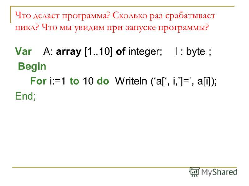 Что делает программа? Сколько раз срабатывает цикл? Что мы увидим при запуске программы? Var A: array [1..10] of integer; I : byte ; Begin For i:=1 to 10 do Writeln (a[, i,]=, a[i]); End;