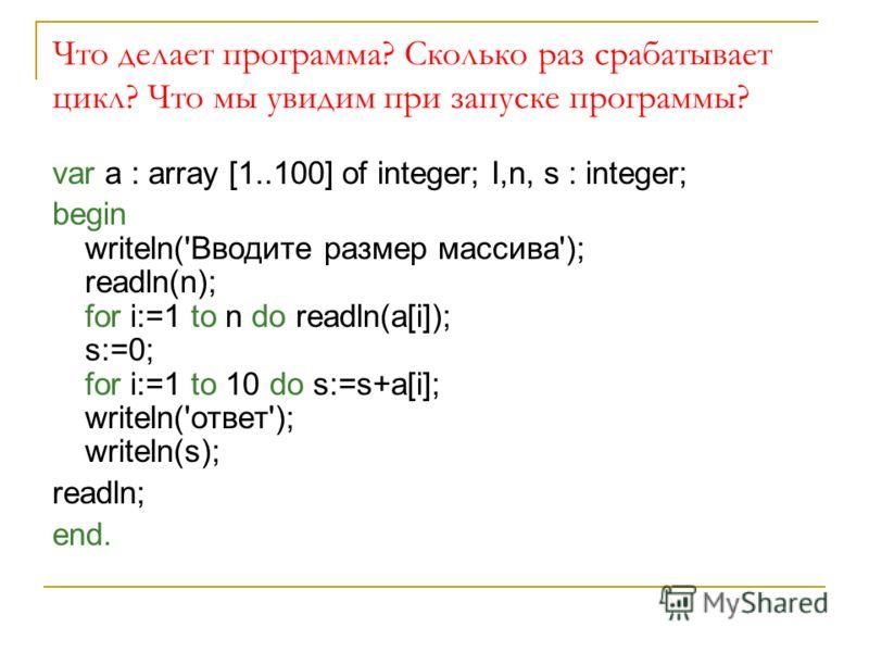 Что делает программа? Сколько раз срабатывает цикл? Что мы увидим при запуске программы? var a : array [1..100] of integer; I,n, s : integer; begin writeln('Вводите размер массива'); readln(n); for i:=1 to n do readln(a[i]); s:=0; for i:=1 to 10 do s