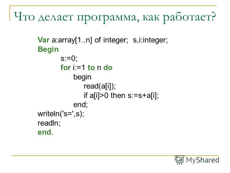 Что делает программа, как работает? Var a:array[1..n] of integer; s,i:integer; Begin s:=0; for i:=1 to n do begin read(a[i]); if a[i]>0 then s:=s+a[i]; end; writeln('s=',s); readln; end.