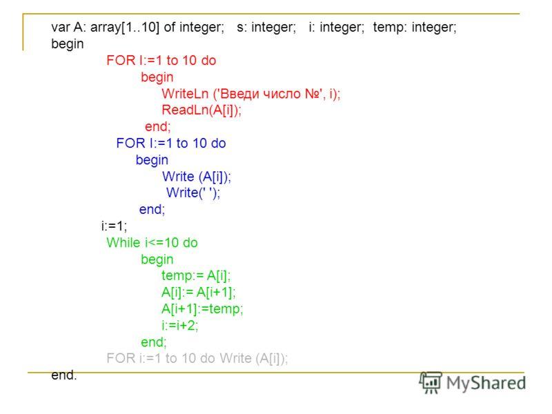 var A: array[1..10] of integer; s: integer; i: integer; temp: integer; begin FOR I:=1 to 10 do begin WriteLn ('Введи число ', i); ReadLn(A[i]); end; FOR I:=1 to 10 do begin Write (A[i]); Write(' '); end; i:=1; While i
