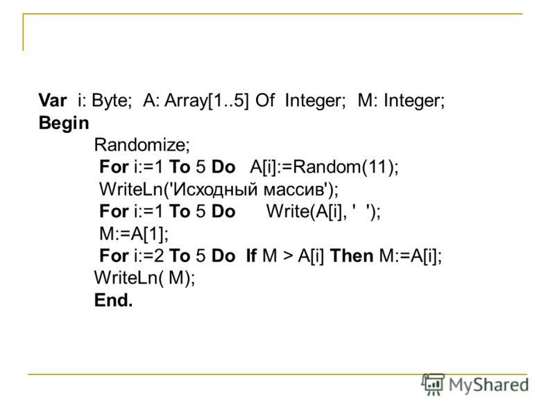 Var i: Byte; A: Array[1..5] Of Integer; M: Integer; Begin Randomize; For i:=1 To 5 Do A[i]:=Random(11); WriteLn('Исходный массив'); For i:=1 To 5 Do Write(A[i], ' '); M:=A[1]; For i:=2 To 5 Do If M > A[i] Then M:=A[i]; WriteLn( M); End.