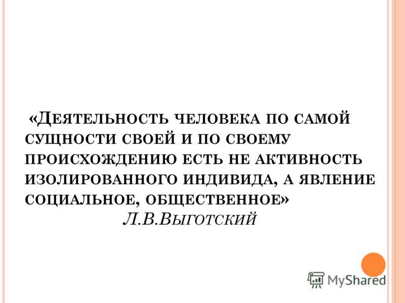 «Д ЕЯТЕЛЬНОСТЬ ЧЕЛОВЕКА ПО САМОЙ СУЩНОСТИ СВОЕЙ И ПО СВОЕМУ ПРОИСХОЖДЕНИЮ ЕСТЬ НЕ АКТИВНОСТЬ ИЗОЛИРОВАННОГО ИНДИВИДА, А ЯВЛЕНИЕ СОЦИАЛЬНОЕ, ОБЩЕСТВЕННОЕ » Л.В.В ЫГОТСКИЙ