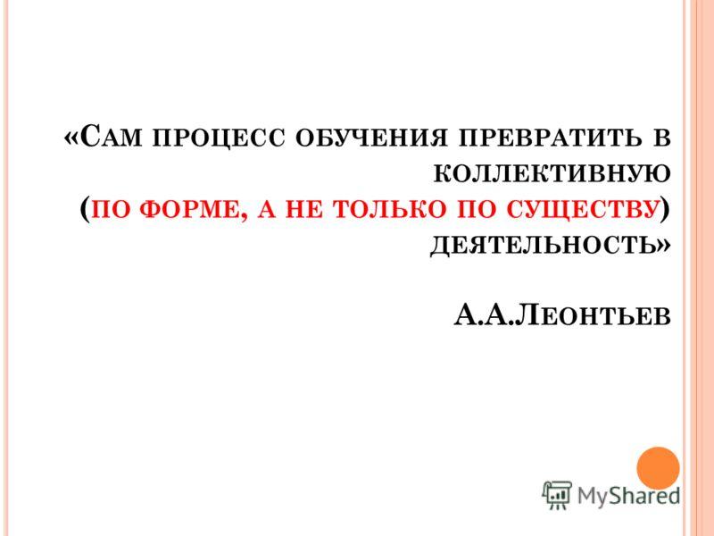 «С АМ ПРОЦЕСС ОБУЧЕНИЯ ПРЕВРАТИТЬ В КОЛЛЕКТИВНУЮ ( ПО ФОРМЕ, А НЕ ТОЛЬКО ПО СУЩЕСТВУ ) ДЕЯТЕЛЬНОСТЬ » А.А.Л ЕОНТЬЕВ