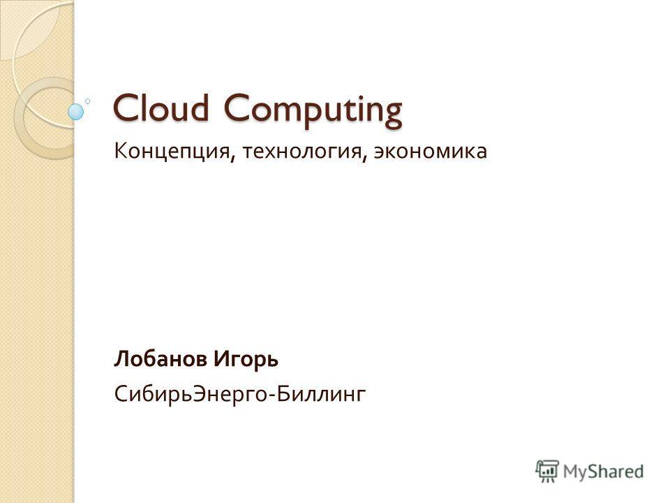 Cloud Computing Концепция, технология, экономика Лобанов Игорь СибирьЭнерго - Биллинг