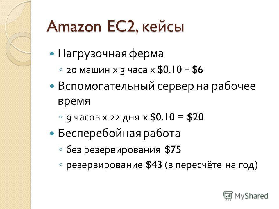 Amazon EC2, кейсы Нагрузочная ферма 20 машин х 3 часа х $0.10 = $6 Вспомогательный сервер на рабочее время 9 часов х 22 дня х $0.10 = $20 Бесперебойная работа без резервирования $75 резервирование $43 ( в пересчёте на год )