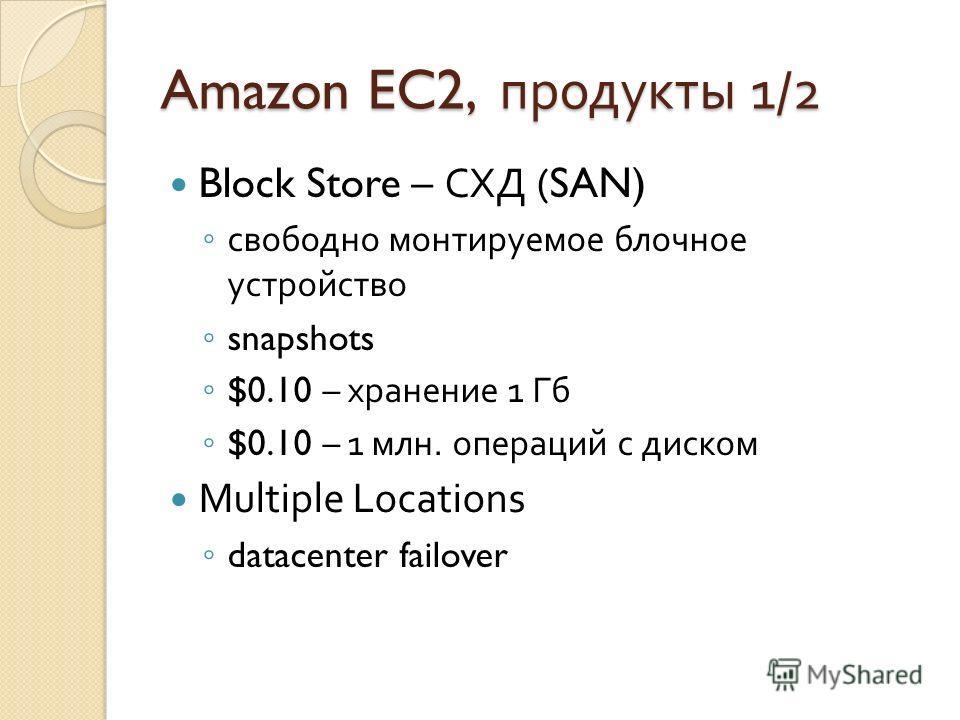 Amazon EC2, продукты 1/2 Block Store – СХД (SAN) свободно монтируемое блочное устройство snapshots $0.10 – хранение 1 Гб $0.10 – 1 млн. операций с диском Multiple Locations datacenter failover