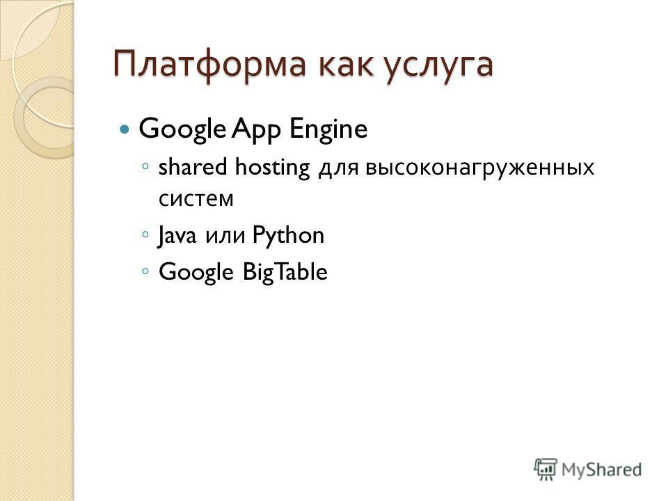 Платформа как услуга Google App Engine shared hosting для высоконагруженных систем Java или Python Google BigTable