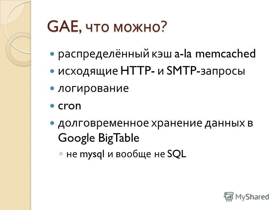 GAE, что можно ? распределённый кэш a-la memcached исходящие HTTP- и SMTP- запросы логирование cron долговременное хранение данных в Google BigTable не mysql и вообще не SQL