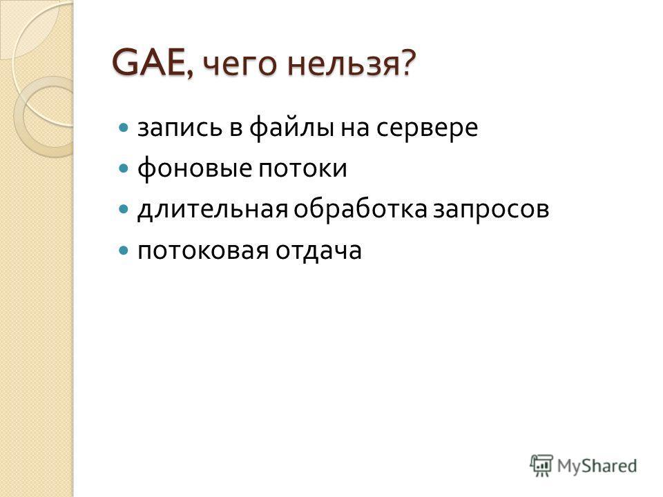 GAE, чего нельзя ? запись в файлы на сервере фоновые потоки длительная обработка запросов потоковая отдача