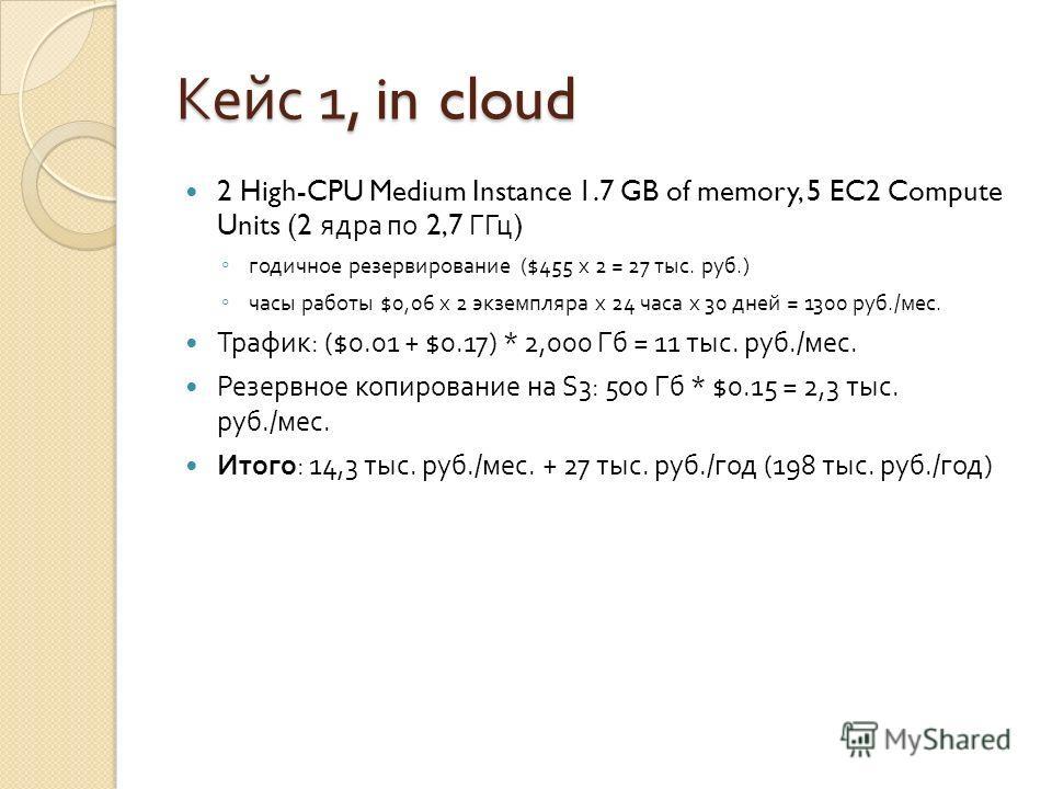 Кейс 1, in cloud 2 High-CPU Medium Instance 1.7 GB of memory, 5 EC2 Compute Units (2 ядра по 2,7 ГГц ) годичное резервирование ($455 х 2 = 27 тыс. руб.) часы работы $0,06 х 2 экземпляра х 24 часа х 30 дней = 1300 руб./ мес. Трафик : ($0.01 + $0.17) *