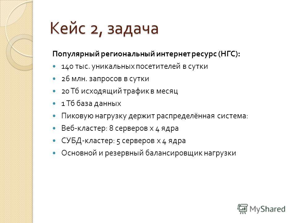 Кейс 2, задача Популярный региональный интернет ресурс ( НГС ): 140 тыс. уникальных посетителей в сутки 26 млн. запросов в сутки 20 Тб исходящий трафик в месяц 1 Тб база данных Пиковую нагрузку держит распределённая система : Веб - кластер : 8 сервер