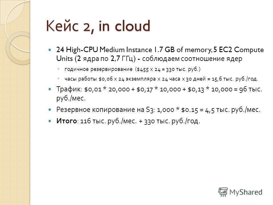 Кейс 2, in cloud 24 High-CPU Medium Instance 1.7 GB of memory, 5 EC2 Compute Units (2 ядра по 2,7 ГГц ) - соблюдаем соотношение ядер годичное резервирование ($455 х 24 = 330 тыс. руб.) часы работы $0,06 х 24 экземпляра х 24 часа х 30 дней = 15,6 тыс.