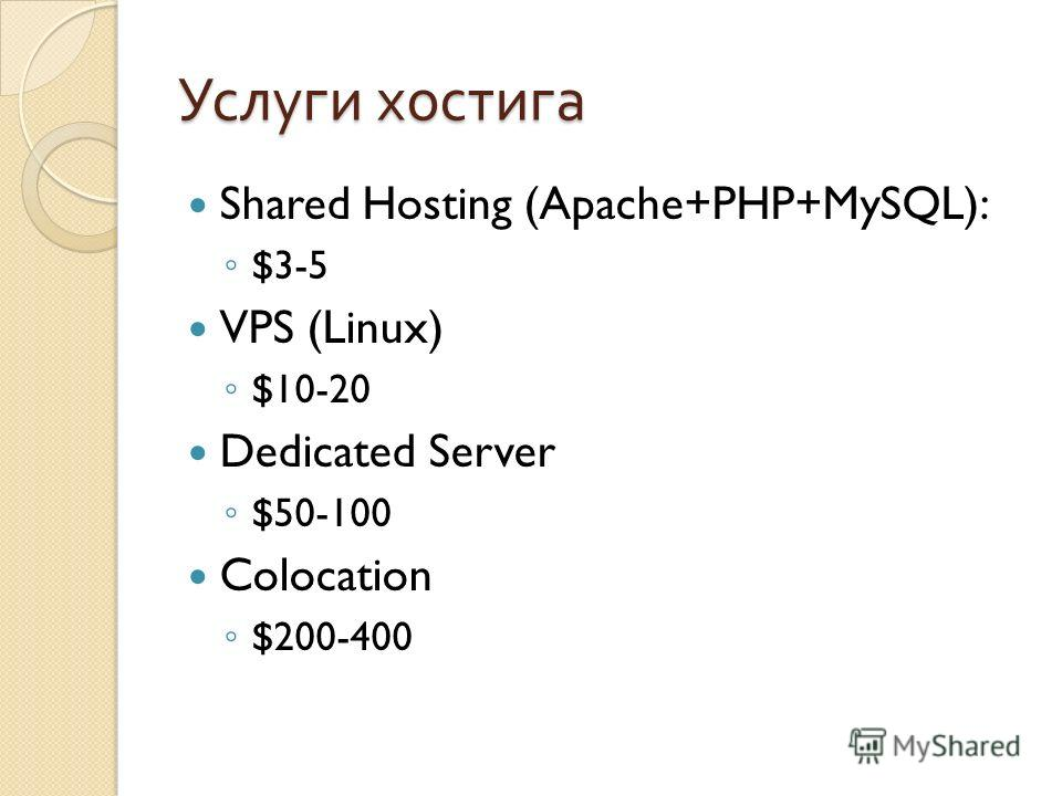 Услуги хостига Shared Hosting (Apache+PHP+MySQL): $3-5 VPS (Linux) $10-20 Dedicated Server $50-100 Colocation $200-400