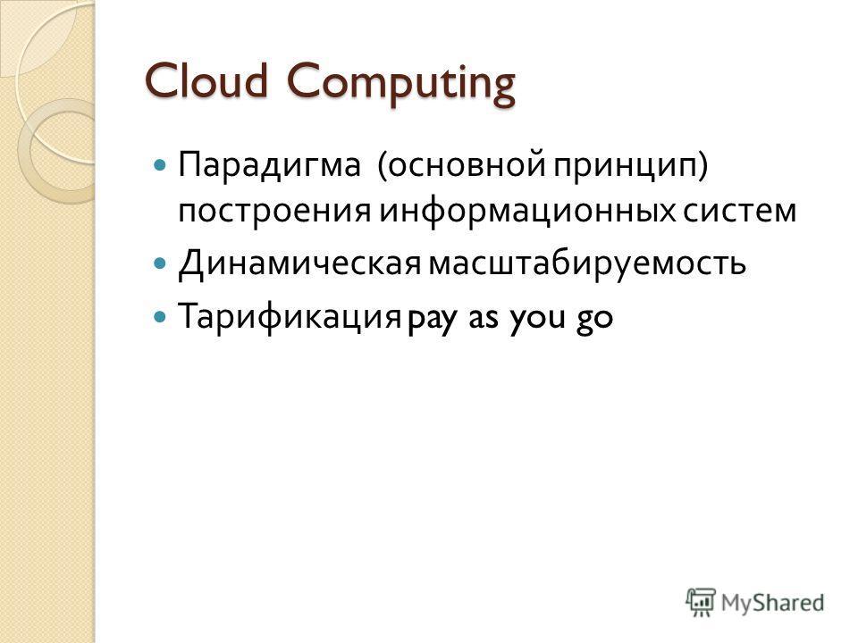 Cloud Computing Парадигма ( основной принцип ) построения информационных систем Динамическая масштабируемость Тарификация pay as you go
