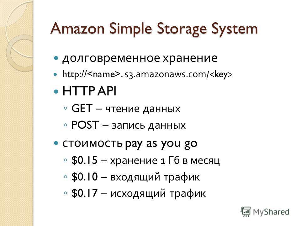 Amazon Simple Storage System долговременное хранение http://. s3.amazonaws.com/ HTTP API GET – чтение данных POST – запись данных стоимость pay as you go $0.15 – хранение 1 Гб в месяц $0.10 – входящий трафик $0.17 – исходящий трафик