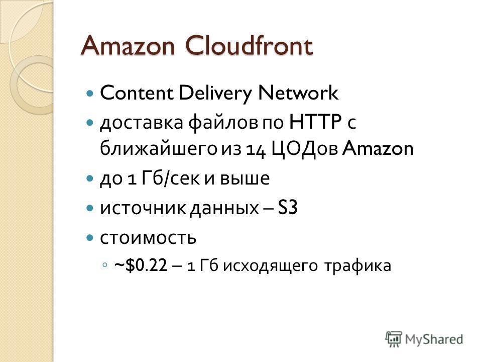 Amazon Cloudfront Content Delivery Network доставка файлов по HTTP с ближайшего из 14 ЦОДов Amazon до 1 Гб / сек и выше источник данных – S3 стоимость ~$0.22 – 1 Гб исходящего трафика