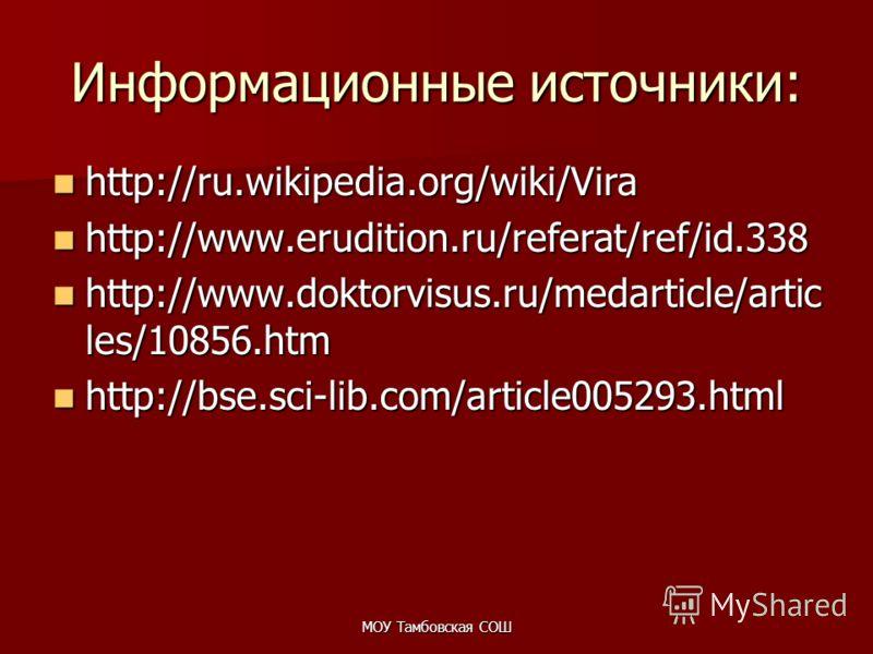МОУ Тамбовская СОШ Информационные источники: http://ru.wikipedia.org/wiki/Vira http://ru.wikipedia.org/wiki/Vira http://www.erudition.ru/referat/ref/id.338 http://www.erudition.ru/referat/ref/id.338 http://www.doktorvisus.ru/medarticle/artic les/1085