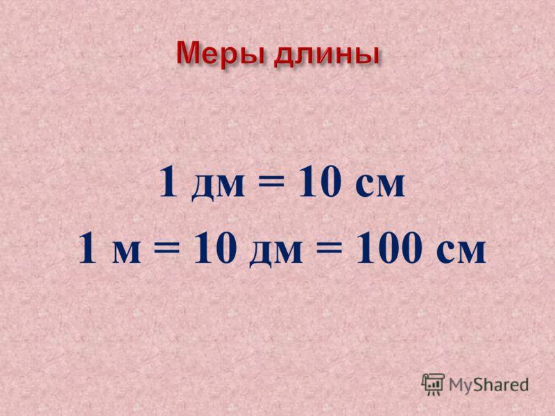 1 дм = 10 см 1 м = 10 дм = 100 см