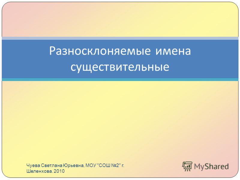 Разносклоняемые имена существительные Чуева Светлана Юрьевна, МОУ СОШ 2 г. Шеленхова. 2010