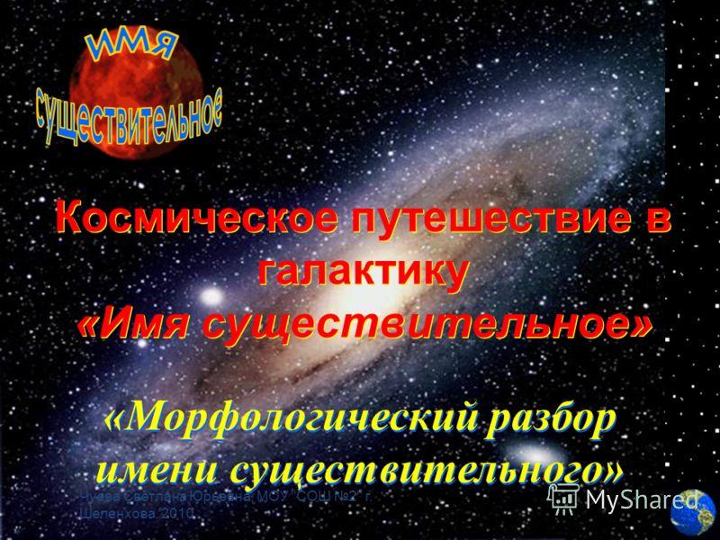 Космическое путешествие в галактику «Имя существительное» Космическое путешествие в галактику «Имя существительное» «Морфологический разбор имени существительного» «Морфологический разбор имени существительного» Чуева Светлана Юрьевна, МОУ