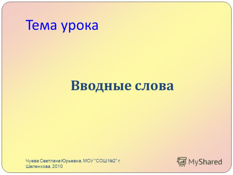 Тема урока Вводные слова Чуева Светлана Юрьевна, МОУ СОШ 2 г. Шеленхова. 2010