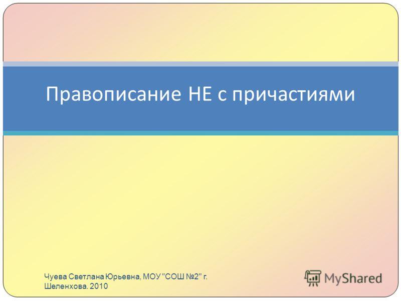 Правописание НЕ с причастиями Чуева Светлана Юрьевна, МОУ СОШ 2 г. Шеленхова. 2010