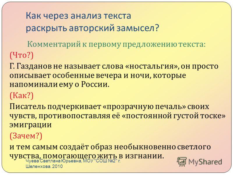 Как через анализ текста раскрыть авторский замысел ? Комментарий к первому предложению текста : ( Что ?) Г. Газданов не называет слова « ностальгия », он просто описывает особенные вечера и ночи, которые напоминали ему о России. ( Как ?) Писатель под