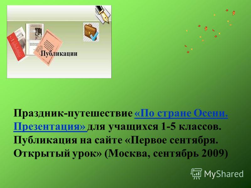 Праздник-путешествие «По стране Осени. Презентация» для учащихся 1-5 классов. Публикация на сайте «Первое сентября. Открытый урок» (Москва, сентябрь 2009)«По стране Осени. Презентация»