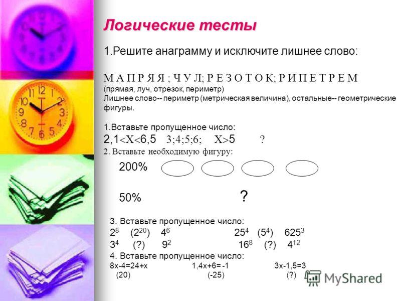 Логические тесты 1.Решите анаграмму и исключите лишнее слово: М А П Р Я Я ; Ч У Л; Р Е З О Т О К; Р И П Е Т Р Е М (прямая, луч, отрезок, периметр) Лишнее слово-- периметр (метрическая величина), остальные-- геометрические фигуры. 1.Вставьте пропущенн