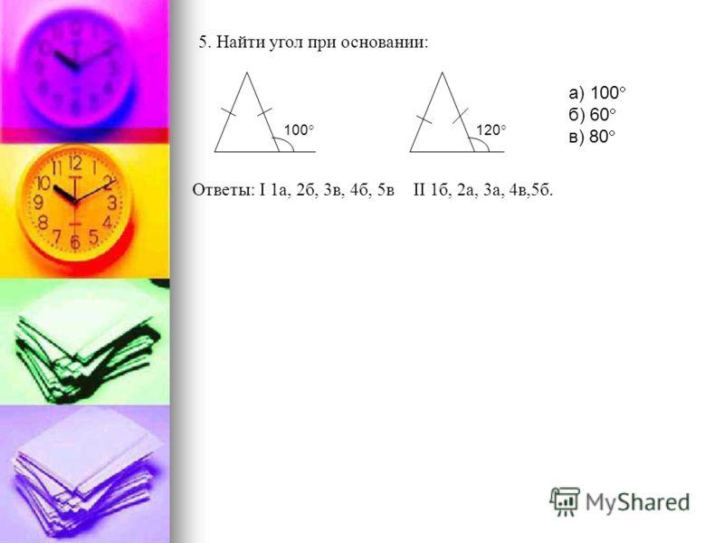 Ответы: 1а, 2б, 3в, 4б, 5в 1б, 2а, 3а, 4в,5б. 5. Найти угол при основании: 100 120 а) 100 б) 60 в) 80