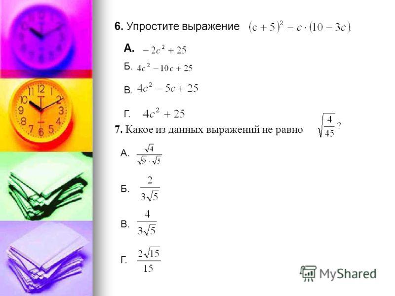 6. Упростите выражение А. 7. Какое из данных выражений не равно Б. В. Г. А. Б. В. Г.