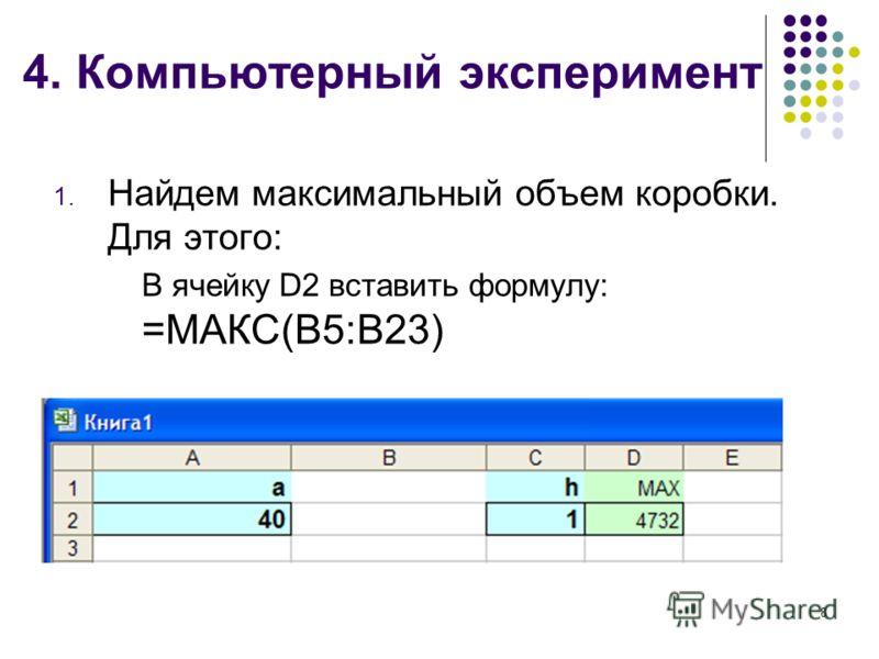 4. Компьютерный эксперимент 1. Найдем максимальный объем коробки. Для этого: В ячейку D2 вставить формулу: =МАКС(В5:В23) 8